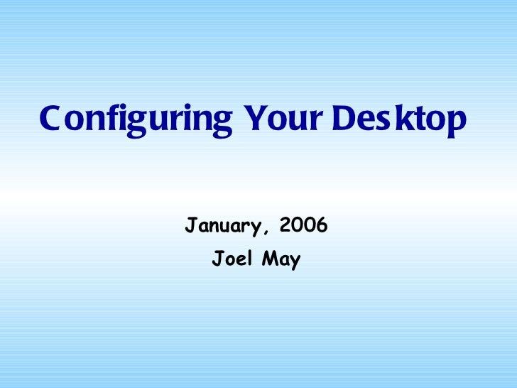Configuring Your Desktop <ul><li>January, 2006 </li></ul><ul><li>Joel May </li></ul>