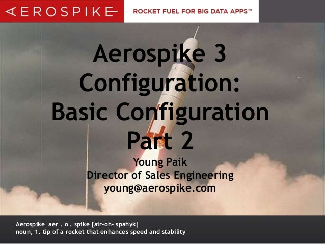 Aerospike 3 Configuration: Basic Configuration Part 2 Young Paik Director of Sales Engineering young@aerospike.com Aerospi...