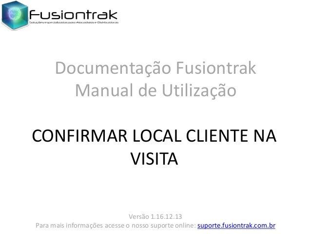 Documentação Fusiontrak Manual de Utilização CONFIRMAR LOCAL CLIENTE NA VISITA Versão 1.16.12.13 Para mais informações ace...