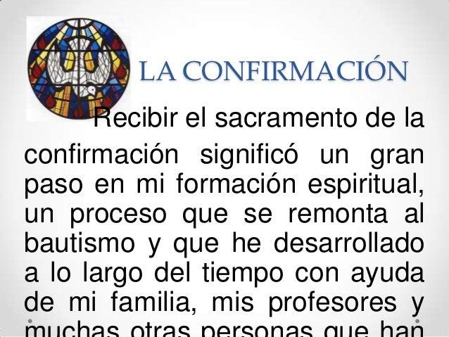 LA CONFIRMACIÓN      Recibir el sacramento de laconfirmación significó un granpaso en mi formación espiritual,un proceso q...