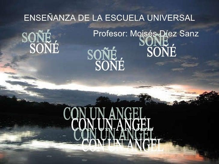 SOÑÉ CON UN ANGEL ENSEÑANZA DE LA ESCUELA UNIVERSAL Profesor: Moisés Díez Sanz SOÑÉ SOÑÉ CON UN ANGEL