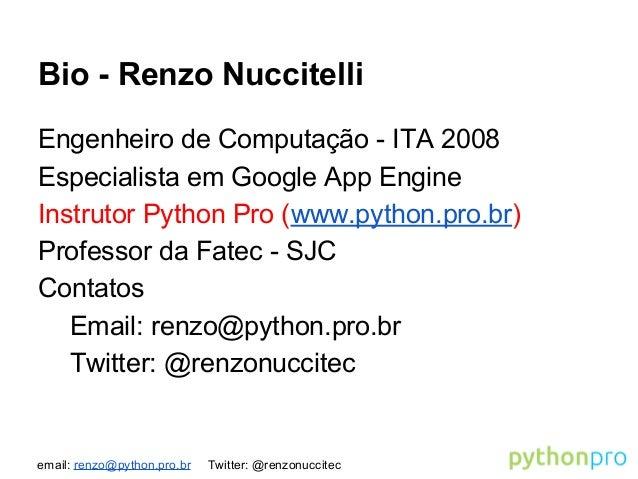 email: renzo@python.pro.br Twitter: @renzonuccitec Bio - Renzo Nuccitelli Engenheiro de Computação - ITA 2008 Especialista...