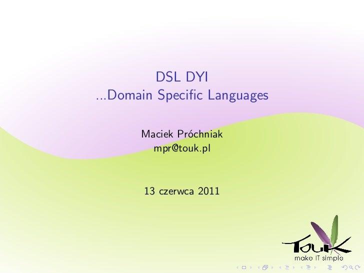 DSL DYI...Domain Specific Languages       Maciek Próchniak         mpr@touk.pl       13 czerwca 2011