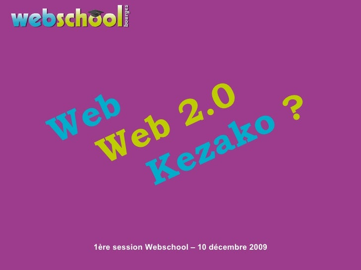 1ère session Webschool – 10 décembre 2009 Web Web 2.0 Kezako  ?