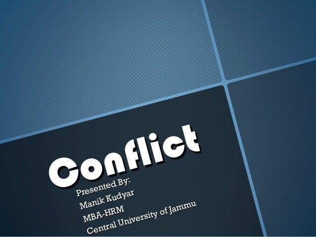 ConflictConflictPresented By:Presented By:Manik KudyarManik KudyarMBA-HRMMBA-HRMCentral University of JammuCentral Univers...