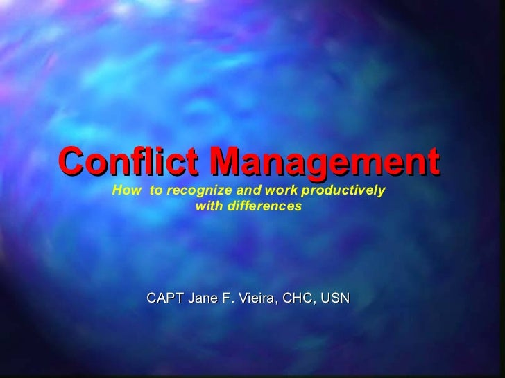 Conflict Management How  to recognize and work productively with differences CAPT Jane F. Vieira, CHC, USN