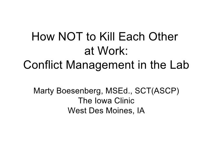 How NOT to Kill Each Other  at Work: Conflict Management in the Lab Marty Boesenberg, MSEd., SCT(ASCP) The Iowa Clinic Wes...
