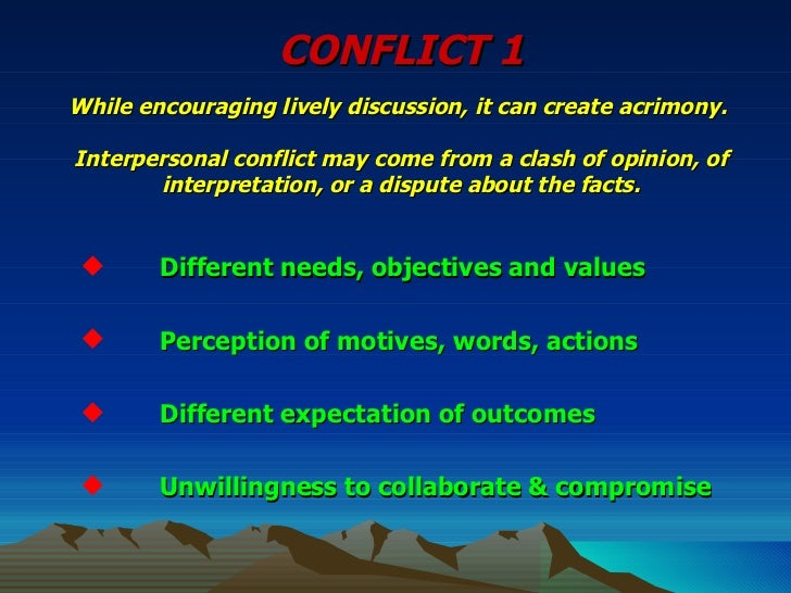 CONFLICT 1 While encouraging lively discussion, it can create acrimony.  Interpersonal conflict may come from a clash of o...