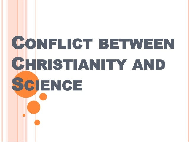 CONFLICT BETWEEN CHRISTIANITY AND SCIENCE