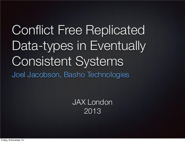 Conflict Free Replicated Data-types in Eventually Consistent Systems Joel Jacobson, Basho Technologies JAX London 2013  Fri...