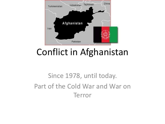 Conflict in Afghanistan Since 1978, until today. Part of the Cold War and War on Terror