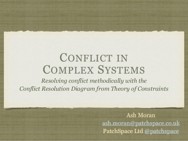 CONFLICT IN COMPLEX SYSTEMS Resolving conflict methodically with the Conflict Resolution Diagram from Theory of Constraint...