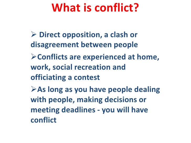 What is conflict?<br /><ul><li> Direct opposition, a clash or               disagreement between people