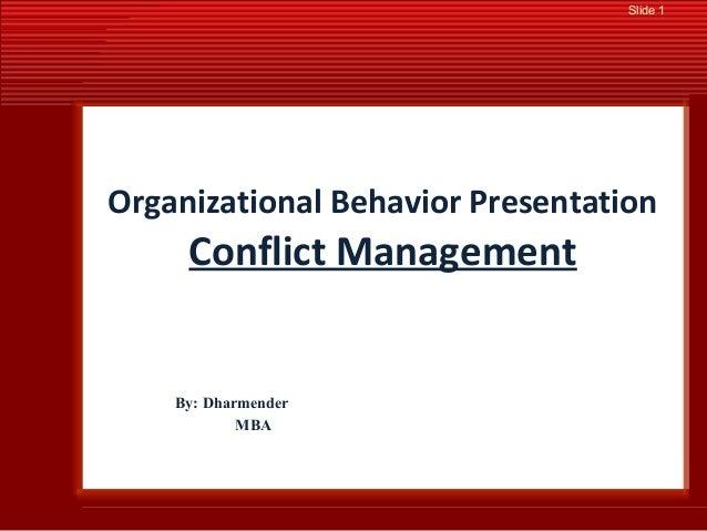 Slide 1 Organizational Behavior Presentation Conflict Management By: Dharmender MBA