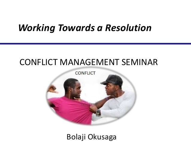 Working Towards a Resolution CONFLICT MANAGEMENT SEMINAR  Bolaji Okusaga