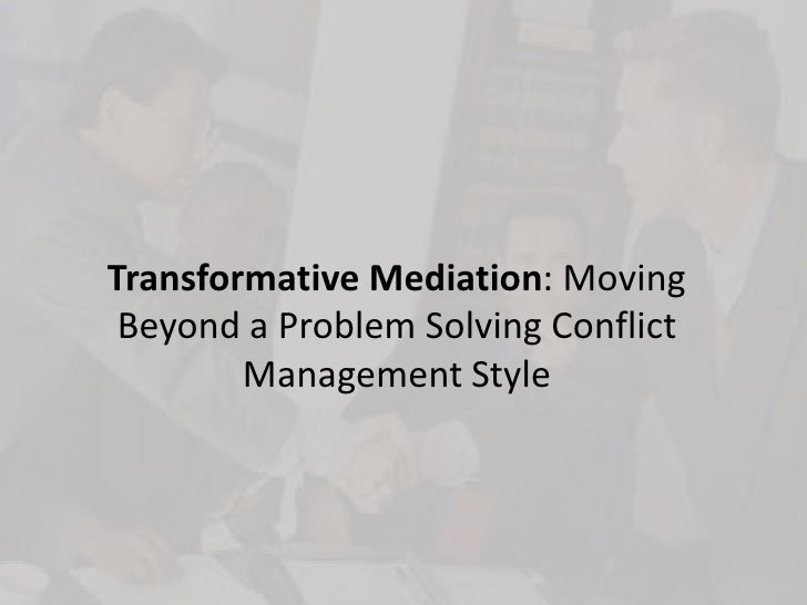 Transformative Mediation: Moving Beyond a Problem Solving Conflict Management Style<br />