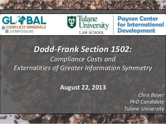 1 Dodd-Frank Section 1502: Compliance Costs and Externalities of Greater Information Symmetry August 22, 2013 Chris Bayer ...