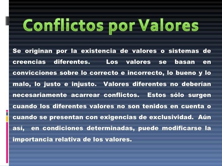 Se originan por la existencia de valores o sistemas de creencias diferentes.  Los valores se basan en convicciones sobre l...
