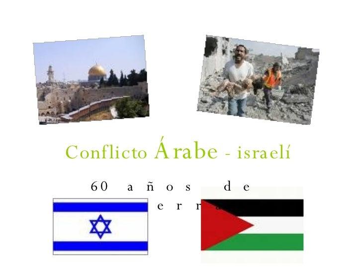 Conflicto  Árabe  - israelí 60 años de guerra