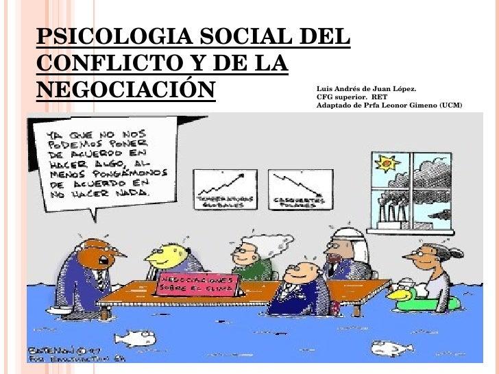 PSICOLOGIA SOCIAL DEL CONFLICTO Y DE LA NEGOCIACIÓN Prof. Leonor Gimeno Giménez Lic. de Ciencias del Trabajo 2º Facultad d...