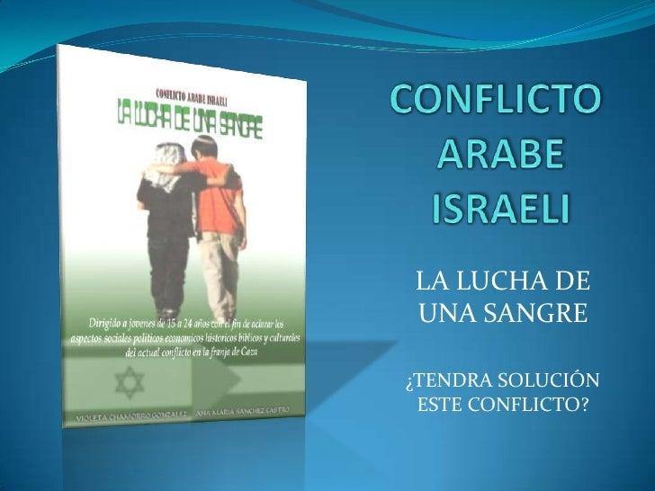 CONFLICTO ARABE ISRAELI<br />LA LUCHA DE UNA SANGRE<br />¿TENDRA SOLUCIÓN ESTE CONFLICTO?<br />