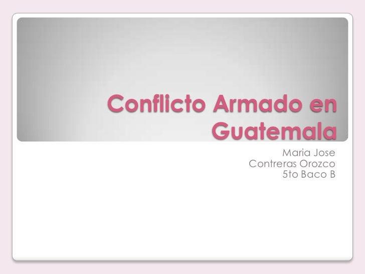 Conflicto Armado en Guatemala<br />Maria Jose <br />Contreras Orozco<br />5to Baco B<br />