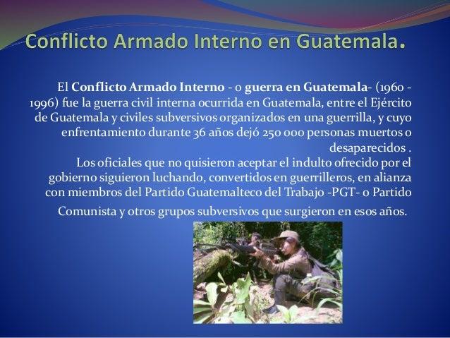 El Conflicto Armado Interno - o guerra en Guatemala- (1960 - 1996) fue la guerra civil interna ocurrida en Guatemala, entr...
