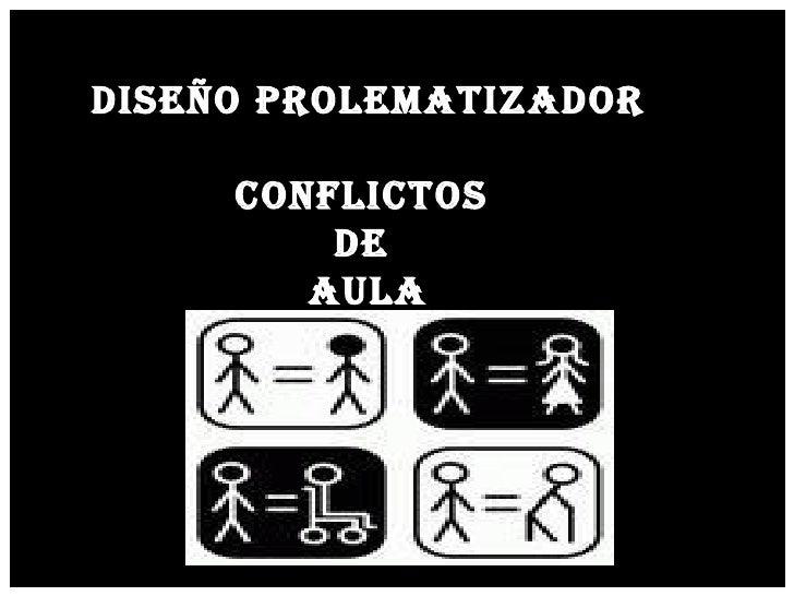 DISEÑO PROLEMATIZADOR CONFLICTOS  DE  AULA
