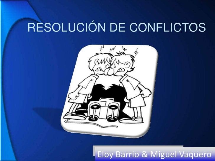 RESOLUCIÓN DE CONFLICTOS<br />Eloy Barrio & Miguel Vaquero<br />