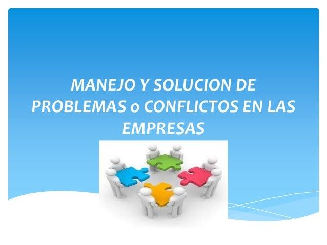 MANEJO Y SOLUCION DE  PROBLEMAS o CONFLICTOS EN LAS  EMPRESAS