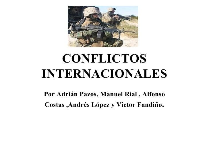 CONFLICTOS INTERNACIONALES Por Adrián Pazos, Manuel Rial , Alfonso Costas ,Andrés López y Víctor Fandiño .