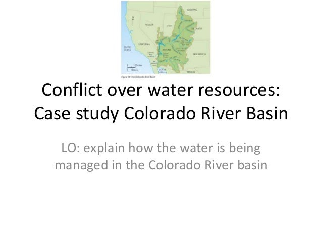 Conflict over water resources: Case study Colorado River Basin LO: explain how the water is being managed in the Colorado ...