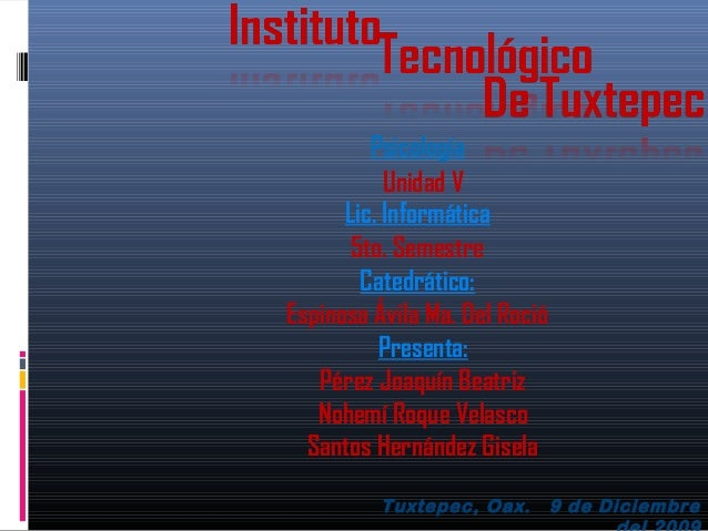 Tuxtepec, Oax. 9 de Diciembre Lic. Informática Psicología 5to. Semestre Unidad V Catedrático: Espinosa Ávila Ma. Del Roció...