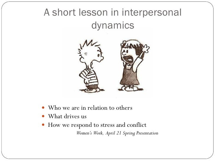 A short lesson in interpersonal            dynamics      Who we are in relation to others  What drives us  How we respo...