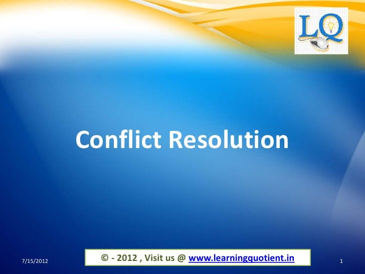 Conflict Resolution7/15/2012     © - 2012 , Visit us @ www.learningquotient.in   1