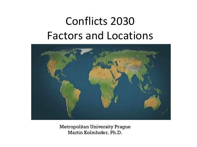 Conflicts 2030 Factors and Locations World Political and Economic Geography Metropolitan University Prague 2013 Martin Kol...