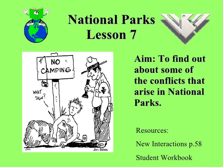 National Parks Lesson 7 Aim: To find out about some of the conflicts that arise in National Parks.  Resources: New Interac...