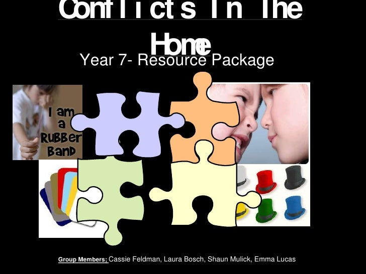 Conflicts In The Home<br />Year 7- Resource Package <br />Group Members; Cassie Feldman, Laura Bosch, Shaun Mulick, Emma L...