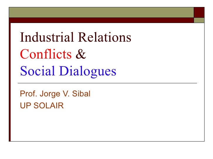 Industrial RelationsConflicts &Social DialoguesProf. Jorge V. SibalUP SOLAIR