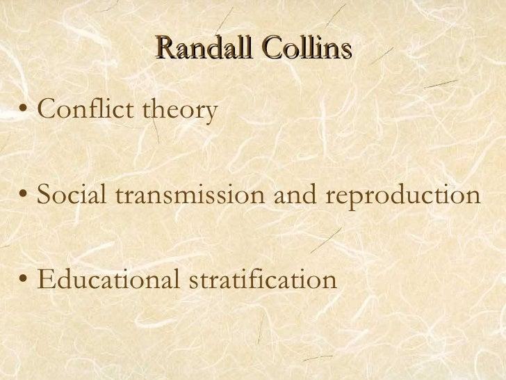 Randall Collins <ul><li>Conflict theory </li></ul><ul><li>Social transmission and reproduction </li></ul><ul><li>Education...