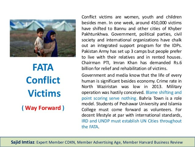 FATA Conflict Victims ( Way Forward ) Conflict victims are women, youth and children besides men. In one week, around 450,...