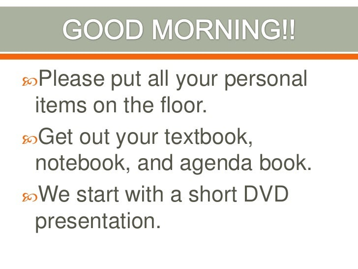 GOOD MORNING!!<br />Please put all your personal items on the floor.<br />Get out your textbook, notebook, and agenda book...