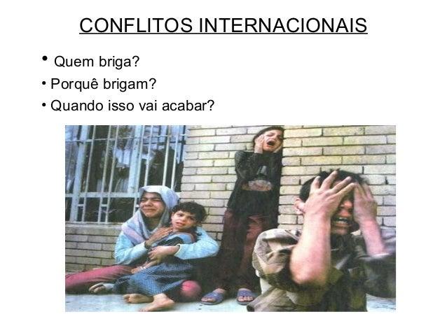 CONFLITOS INTERNACIONAIS • Quem briga? • Porquê brigam? • Quando isso vai acabar?