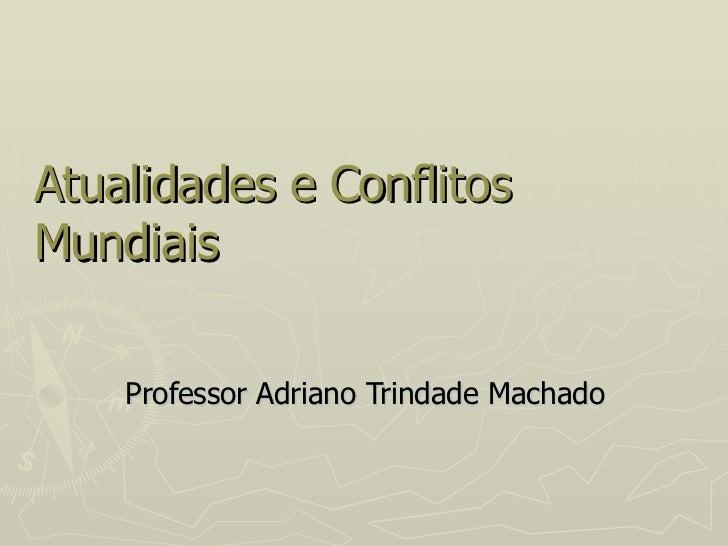 Atualidades e Conflitos Mundiais Professor Adriano Trindade Machado