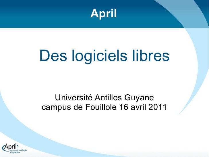 Des logiciels libres Université Antilles Guyane campus de Fouillole 16 avril 2011 April