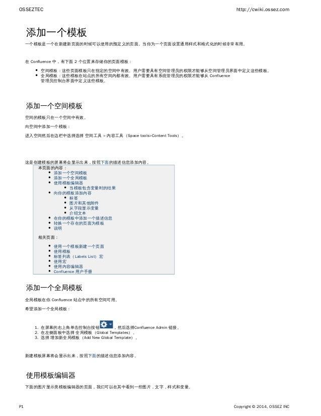 OSSEZTEC http://cwiki.ossez.com P1 Copyright © 2014, OSSEZ INC 1. 2. 3. 添加一个模板 一个模板是一个在新建新页面的时候可以使用的预定义的页面。当你为一个页面设置通用样式和格...