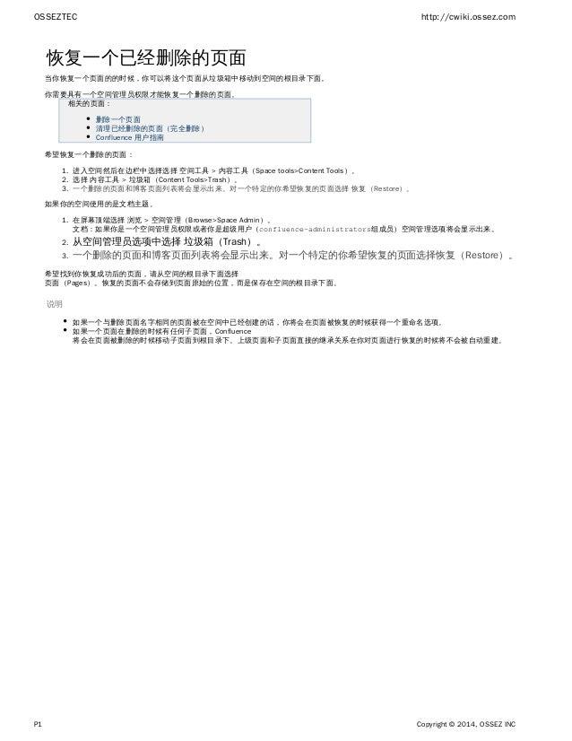 OSSEZTEC http://cwiki.ossez.com P1 Copyright © 2014, OSSEZ INC 1. 2. 3. 1. 2. 3. 恢复一个已经删除的页面 当你恢复一个页面的的时候,你可以将这个页面从垃圾箱中移动到...