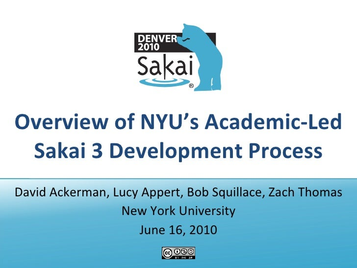 Overview of NYU's Academic-Led Sakai 3 Development Process David Ackerman, Lucy Appert, Bob Squillace, Zach Thomas New Yor...