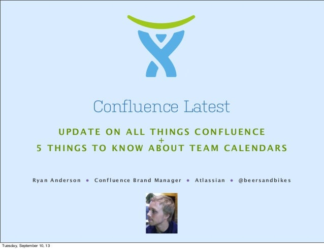 Ryan Anderson • Confluence Brand Manager • Atlassian • @beersandbikes Confluence Latest UPDATE ON ALL THINGS CONFLUENCE + ...