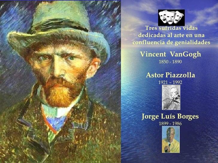 Vincent  VanGogh 1850 - 1890 Astor Piazzolla 1921 – 1992 Jorge Luís Borges 1899 - 1986 Tres sufridas vidas dedicadas al ar...